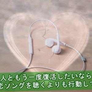 失恋ソングを聴くよりも行動して元恋人と復活する